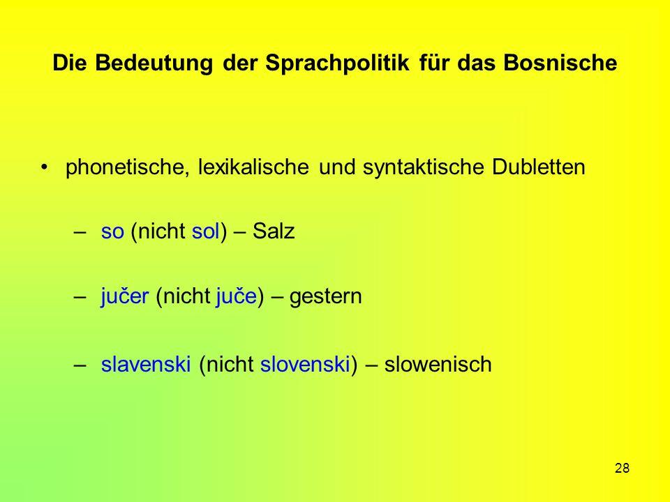 28 Die Bedeutung der Sprachpolitik für das Bosnische phonetische, lexikalische und syntaktische Dubletten – so (nicht sol) – Salz – jučer (nicht juče)