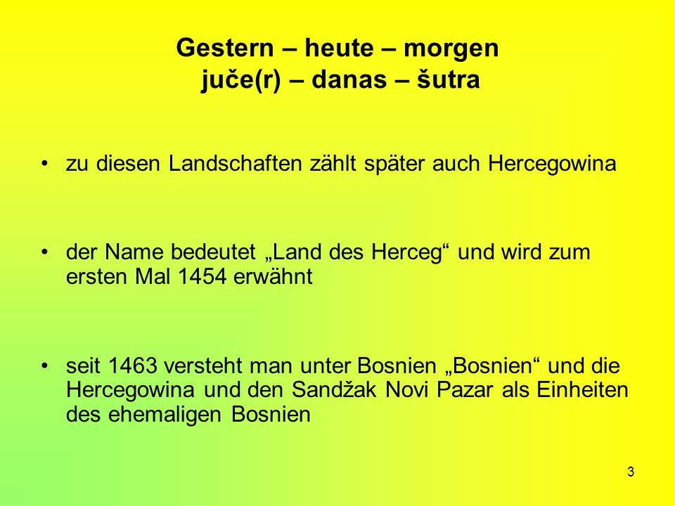 3 Gestern – heute – morgen juče(r) – danas – šutra zu diesen Landschaften zählt später auch Hercegowina der Name bedeutet Land des Herceg und wird zum
