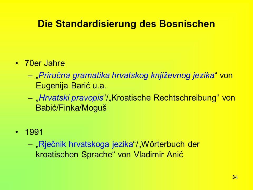 34 Die Standardisierung des Bosnischen 70er Jahre –Priručna gramatika hrvatskog književnog jezika von Eugenija Barić u.a. –Hrvatski pravopis/Kroatisch