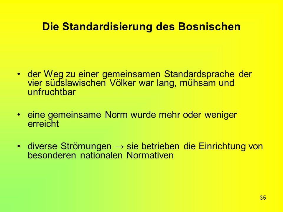 35 Die Standardisierung des Bosnischen der Weg zu einer gemeinsamen Standardsprache der vier südslawischen Völker war lang, mühsam und unfruchtbar ein
