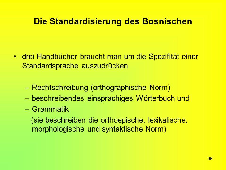 38 Die Standardisierung des Bosnischen drei Handbücher braucht man um die Spezifität einer Standardsprache auszudrücken –Rechtschreibung (orthographis