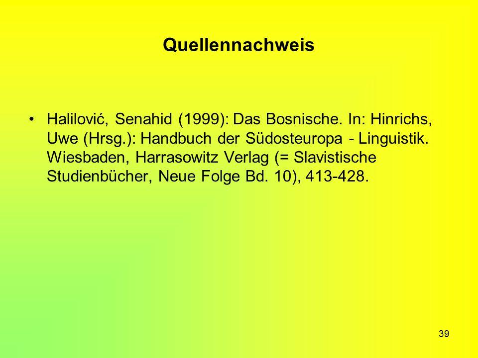 39 Quellennachweis Halilović, Senahid (1999): Das Bosnische. In: Hinrichs, Uwe (Hrsg.): Handbuch der Südosteuropa - Linguistik. Wiesbaden, Harrasowitz