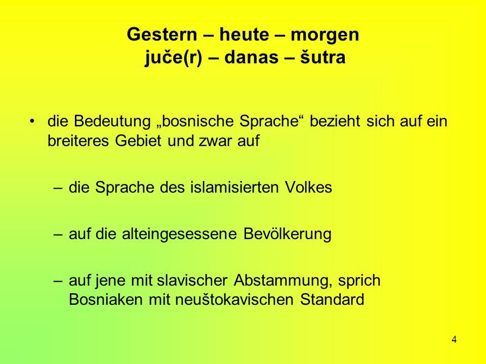4 Gestern – heute – morgen juče(r) – danas – šutra die Bedeutung bosnische Sprache bezieht sich auf ein breiteres Gebiet und zwar auf –die Sprache des