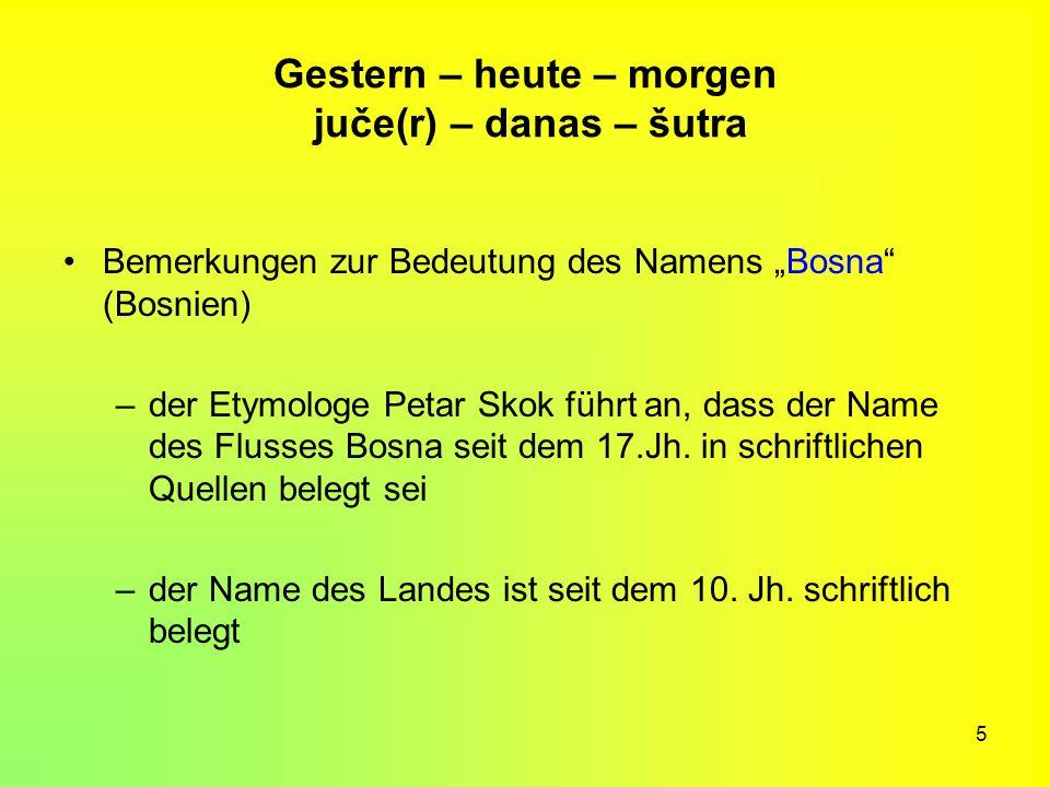 5 Gestern – heute – morgen juče(r) – danas – šutra Bemerkungen zur Bedeutung des Namens Bosna (Bosnien) –der Etymologe Petar Skok führt an, dass der N