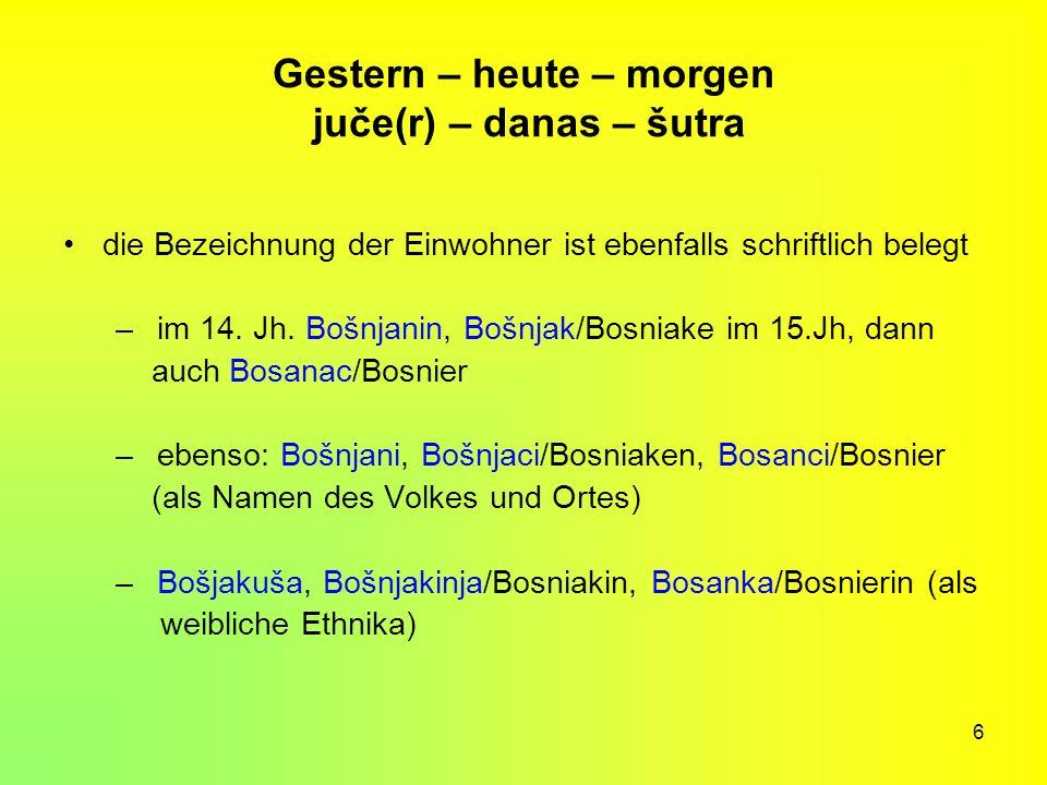 6 Gestern – heute – morgen juče(r) – danas – šutra die Bezeichnung der Einwohner ist ebenfalls schriftlich belegt – im 14. Jh. Bošnjanin, Bošnjak/Bosn
