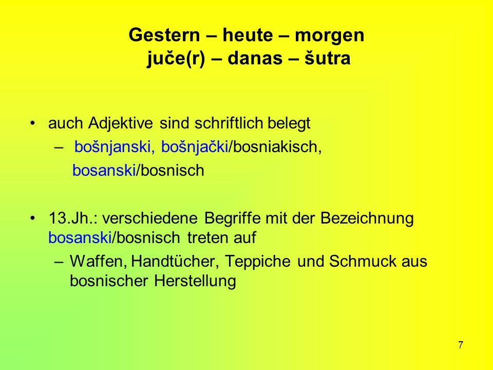 7 Gestern – heute – morgen juče(r) – danas – šutra auch Adjektive sind schriftlich belegt – bošnjanski, bošnjački/bosniakisch, bosanski/bosnisch 13.Jh