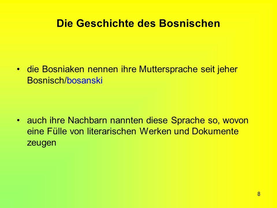 8 Die Geschichte des Bosnischen die Bosniaken nennen ihre Muttersprache seit jeher Bosnisch/bosanski auch ihre Nachbarn nannten diese Sprache so, wovo