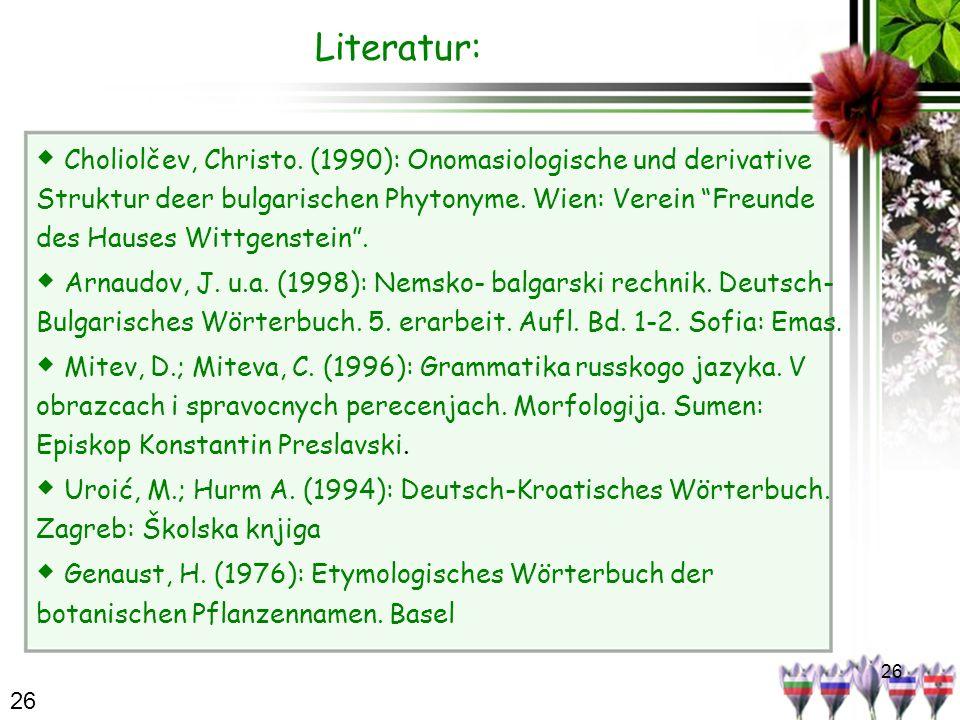 26 Literatur: Choliolčev, Christo. (1990): Onomasiologische und derivative Struktur deer bulgarischen Phytonyme. Wien: Verein Freunde des Hauses Wittg