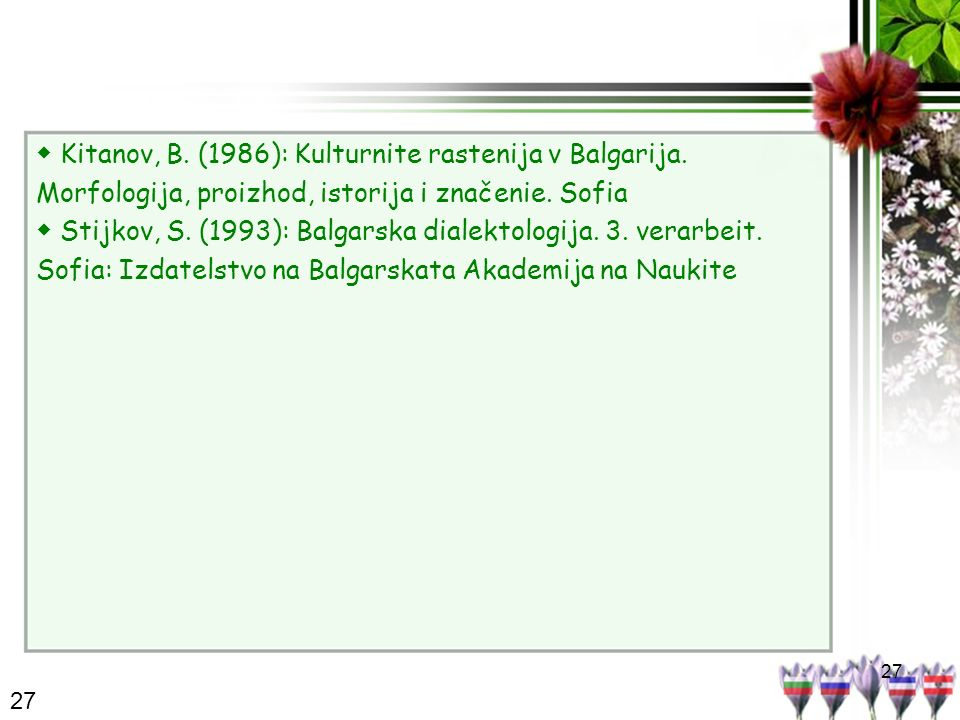 27 Kitanov, B. (1986): Kulturnite rastenija v Balgarija. Morfologija, proizhod, istorija i značenie. Sofia Stijkov, S. (1993): Balgarska dialektologij