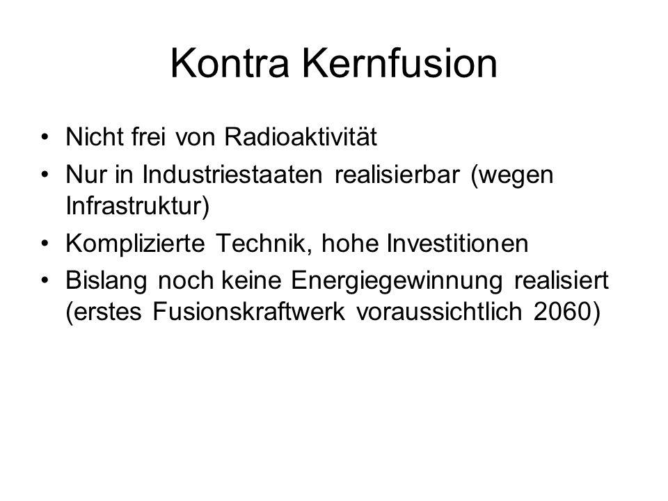 Kontra Kernfusion Nicht frei von Radioaktivität Nur in Industriestaaten realisierbar (wegen Infrastruktur) Komplizierte Technik, hohe Investitionen Bi