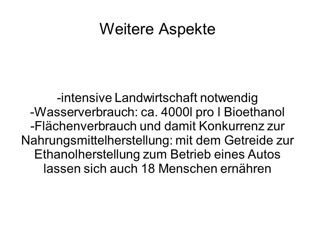 Weitere Aspekte -intensive Landwirtschaft notwendig -Wasserverbrauch: ca. 4000l pro l Bioethanol -Flächenverbrauch und damit Konkurrenz zur Nahrungsmi