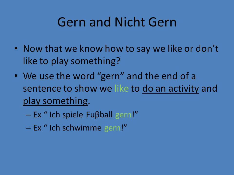 Gern and Nicht Gern Now that we know how to say we like or dont like to play something? We use the word gern and the end of a sentence to show we like