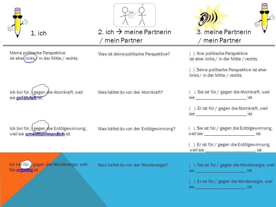 1. ich 2. ich meine Partnerin / mein Partner 3. meine Partnerin / mein Partner Meine politische Perspektive ist eher links / in der Mitte / rechts. Wa