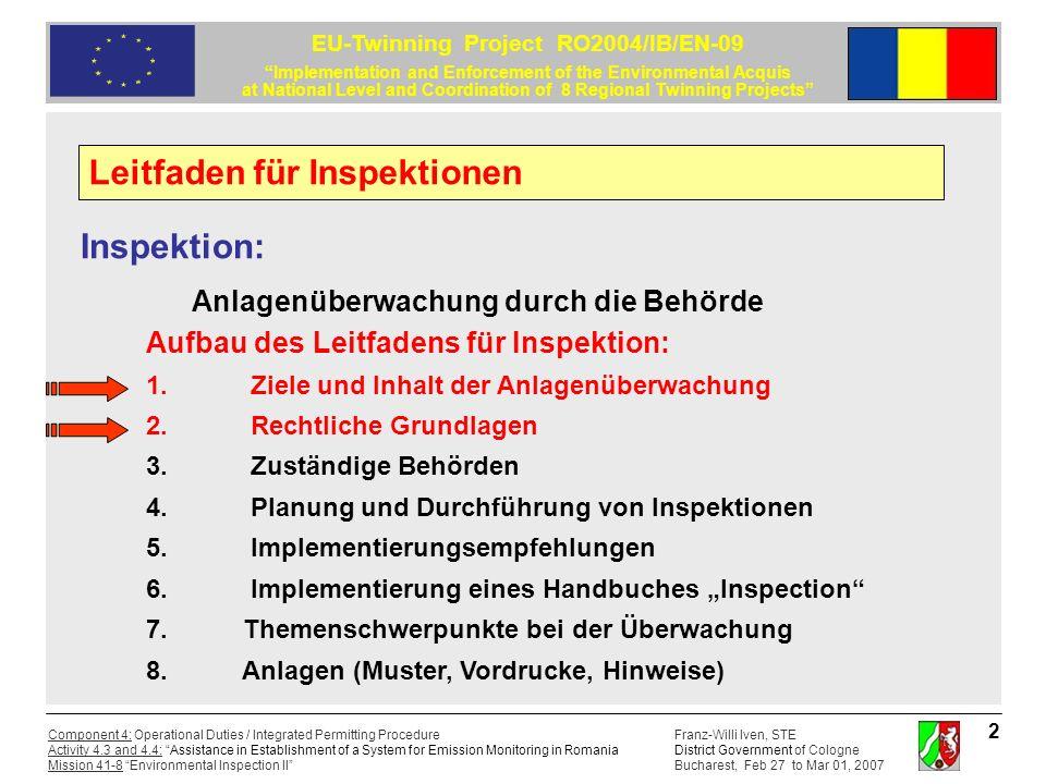 Franz-Willi Iven, STE District Government of Cologne Bucharest, Feb 27 to Mar 01, 2007 Component 4: Operational Duties / Integrated Permitting Procedure Activity 4.3 and 4.4: Assistance in Establishment of a System for Emission Monitoring in Romania Mission 41-8 Environmental Inspection II EU-Twinning Project RO2004/IB/EN-09 Implementation and Enforcement of the Environmental Acquis at National Level and Coordination of 8 Regional Twinning Projects 13 Richtlinie 96/82/EG zur Beherrschung der Gefahren bei schweren Unfällen mit gefährlichen Stoffen (Seveso II Richtlinie), Artikel 18: Die zuständigen Behörden haben ein der Art des Betriebs angemessenes System von Inspektionen oder sonstigen Kontrollmaßnahmen einzurichten.