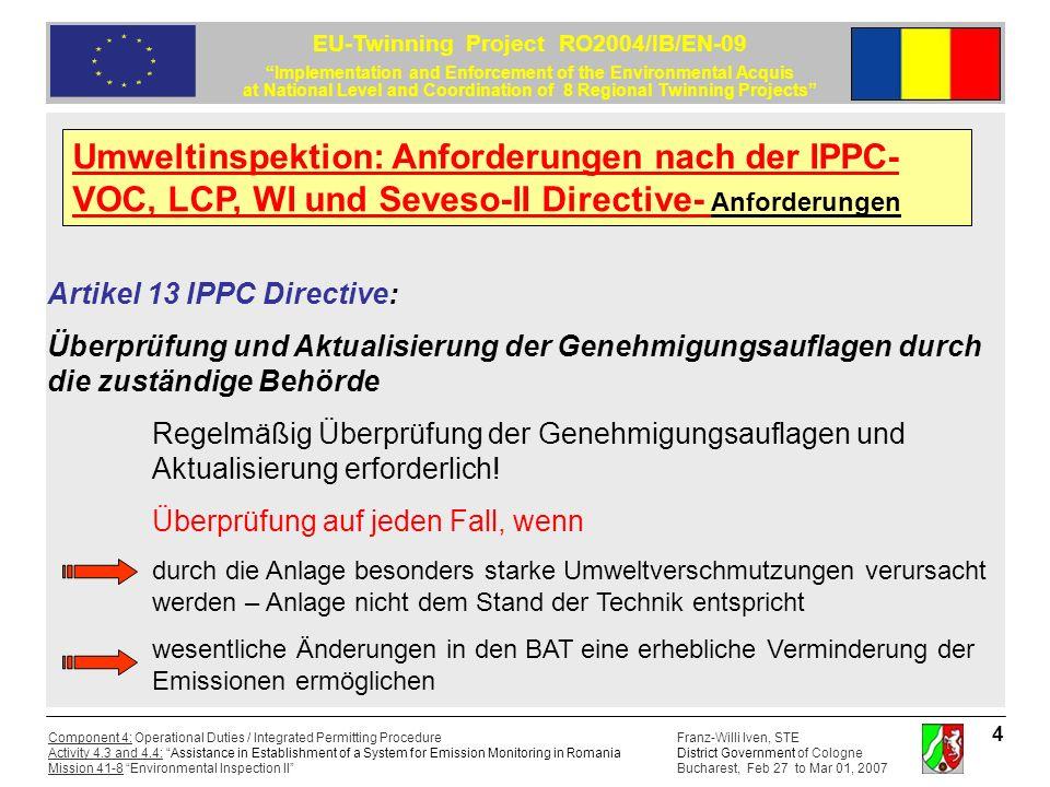Franz-Willi Iven, STE District Government of Cologne Bucharest, Feb 27 to Mar 01, 2007 Component 4: Operational Duties / Integrated Permitting Procedure Activity 4.3 and 4.4: Assistance in Establishment of a System for Emission Monitoring in Romania Mission 41-8 Environmental Inspection II EU-Twinning Project RO2004/IB/EN-09 Implementation and Enforcement of the Environmental Acquis at National Level and Coordination of 8 Regional Twinning Projects 5 Artikel 13 IPPC Directive: Überprüfung und Aktualisierung der Genehmigungsauflagen durch die zuständige Behörde weiterhin Überprüfung auf jeden Fall, wenn die Betriebssicherheit die Anwendung eines anderen Verfahrens oder anderer Techniken erfordert neue Rechtsvorschriften der Gemeinschaft oder des nationalen Gesetzgebers dies erfordern Umweltinspektion: Anforderungen nach der IPPC- VOC, LCP, WI und Seveso-II Directive- Anforderungen