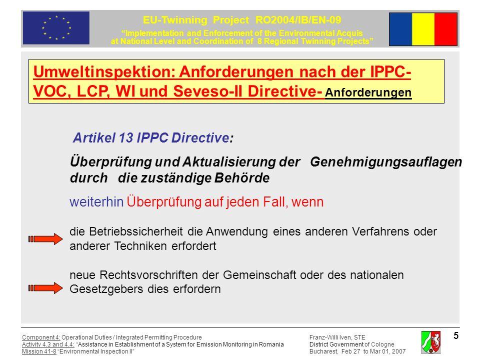 Franz-Willi Iven, STE District Government of Cologne Bucharest, Feb 27 to Mar 01, 2007 Component 4: Operational Duties / Integrated Permitting Procedure Activity 4.3 and 4.4: Assistance in Establishment of a System for Emission Monitoring in Romania Mission 41-8 Environmental Inspection II EU-Twinning Project RO2004/IB/EN-09 Implementation and Enforcement of the Environmental Acquis at National Level and Coordination of 8 Regional Twinning Projects 6 Artikel 14 IPPC Directive: Einhaltung der Genehmigungsauflagen Es ist sicherzustellen, dass die Auflagen der integrierten Genehmigung eingehalten werden; der Betreiber die zuständige Behörde regelmäßig über die Emissionen sowie Störfälle und Unfälle mit erheblichen Umweltauswirkungen unterrichtet; der Betreiber einer Anlage der zuständigen Behörde jede notwendige Unterstützung bei der Überprüfung gewährt.