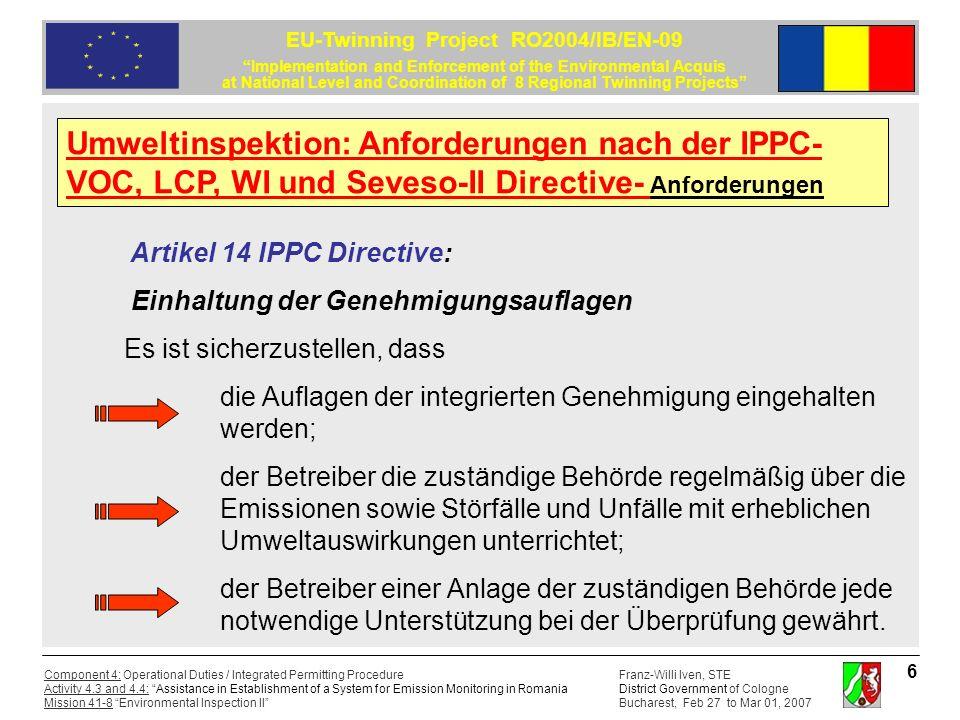 Franz-Willi Iven, STE District Government of Cologne Bucharest, Feb 27 to Mar 01, 2007 Component 4: Operational Duties / Integrated Permitting Procedure Activity 4.3 and 4.4: Assistance in Establishment of a System for Emission Monitoring in Romania Mission 41-8 Environmental Inspection II EU-Twinning Project RO2004/IB/EN-09 Implementation and Enforcement of the Environmental Acquis at National Level and Coordination of 8 Regional Twinning Projects 7 LCP-Richtlinie 2000/80/EG des Rates vom 23.10.2001 zur Be- grenzung von Schadstoffemissionen von Großfeuerungsanlagen: Artikel 12: Die Mitgliedsstaaten ergreifen die erforderlichen Maßnahmen, um sicherzustellen, dass die Emissionen der von dieser Richtlinie erfassten Feuerungsanlagen sowie alle übrigen zur Durchführung dieser Richtlinie erforderlichen Werte nach Maßgabe des Anhangs VIII Abschnitt A überwacht werden.