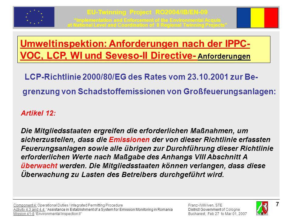 Franz-Willi Iven, STE District Government of Cologne Bucharest, Feb 27 to Mar 01, 2007 Component 4: Operational Duties / Integrated Permitting Procedure Activity 4.3 and 4.4: Assistance in Establishment of a System for Emission Monitoring in Romania Mission 41-8 Environmental Inspection II EU-Twinning Project RO2004/IB/EN-09 Implementation and Enforcement of the Environmental Acquis at National Level and Coordination of 8 Regional Twinning Projects 8 LCP-Richtlinie 2000/80/EG des Rates vom 23.10.2001 zur Be- grenzung von Schadstoffemissionen von Großfeuerungsanlagen: Artikel 13: Die Mitgliedsstaaten ergreifen geeignete Maßnahmen, damit der Betreiber die zuständigen Behörden innerhalb angemessener Fristen über die Ergebnisse der kontinuierlichen Messungen, der Überprüfung der Messgeräte, der Einzelmessungen sowie über alle sonstigen Messungen zur Beurteilung der Einhaltung dieser Richtlinie unterrichtet.