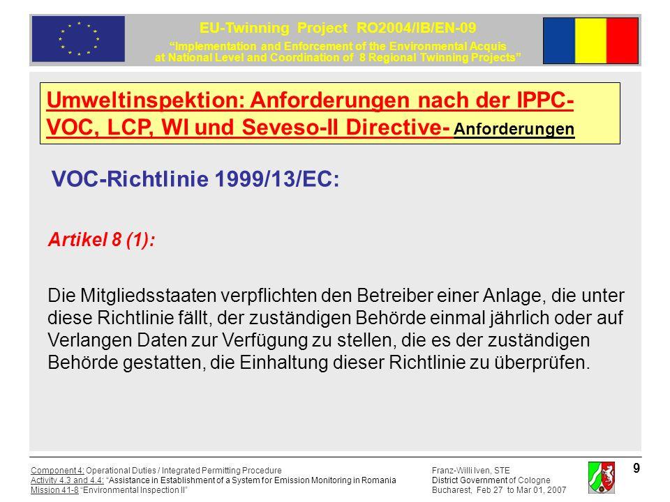 Franz-Willi Iven, STE District Government of Cologne Bucharest, Feb 27 to Mar 01, 2007 Component 4: Operational Duties / Integrated Permitting Procedure Activity 4.3 and 4.4: Assistance in Establishment of a System for Emission Monitoring in Romania Mission 41-8 Environmental Inspection II EU-Twinning Project RO2004/IB/EN-09 Implementation and Enforcement of the Environmental Acquis at National Level and Coordination of 8 Regional Twinning Projects 10 Richtlinie 2000/76/EG über die Verbrennung von Abfällen : Artikel 10: (1) Es müssen Messgeräte eingebaut und Verfahren angewandt werden, um die für den Verbrennungs- oder Mitverbrennungsprozess relevanten Parameter, Bedingungen und Massenkonzentrationen zu überwachen.