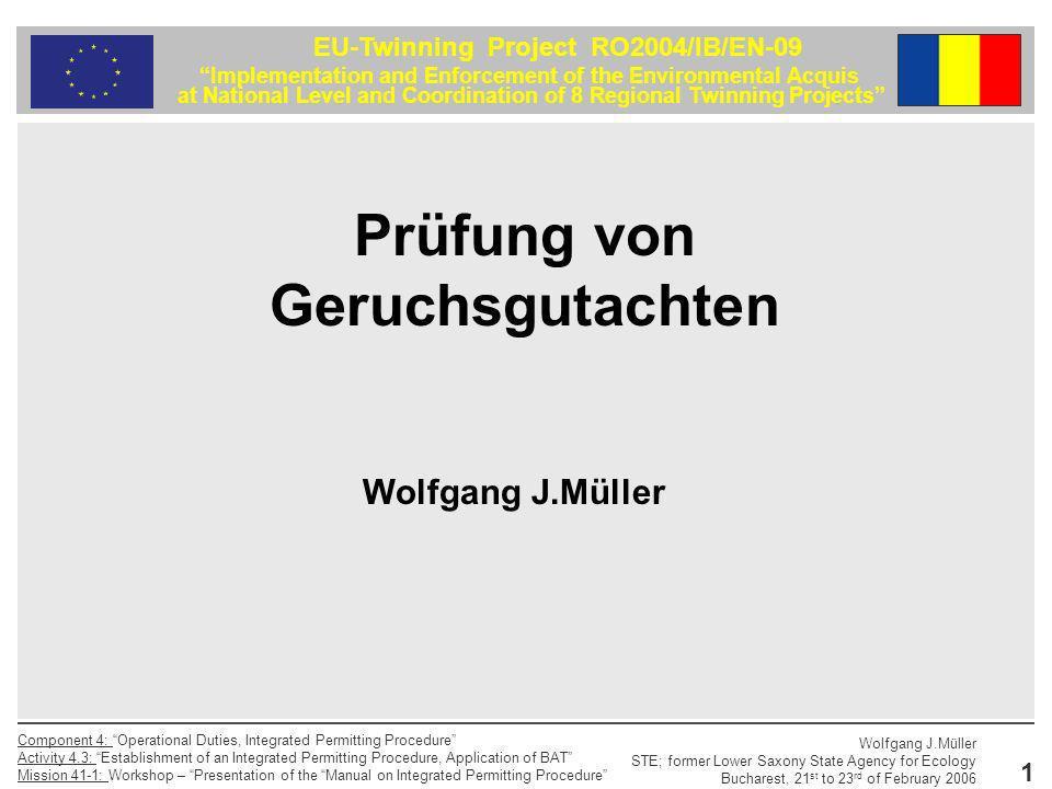2 EU-Twinning Project RO2004/IB/EN-09 Implementation and Enforcement of the Environmental Acquis at National Level and Coordination of 8 Regional Twinning Projects Component 4: Operational Duties, Integrated Permitting Procedure Activity 4.3: Establishment of an Integrated Permitting Procedure, Application of BAT Mission 41-1: Workshop – Presentation of the Manual on Integrated Permitting Procedure Wolfgang J.Müller STE; former Lower Saxony State Agency for Ecology Bucharest, 21 st to 23 rd of February 2006 Gliederung 1.Einleitung 2.Anforderungen an gutachterliche Stellungnahmen 3.Prüfung von Geruchsgutachten 4.Fazit