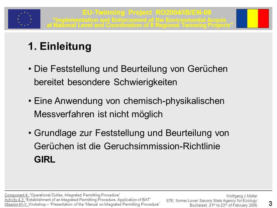 14 EU-Twinning Project RO2004/IB/EN-09 Implementation and Enforcement of the Environmental Acquis at National Level and Coordination of 8 Regional Twinning Projects Component 4: Operational Duties, Integrated Permitting Procedure Activity 4.3: Establishment of an Integrated Permitting Procedure, Application of BAT Mission 41-1: Workshop – Presentation of the Manual on Integrated Permitting Procedure Wolfgang J.Müller STE; former Lower Saxony State Agency for Ecology Bucharest, 21 st to 23 rd of February 2006 Olfaktometrie Die Ermittlung der Geruchsemission hat entsprechend der DIN EN 13725 Luftbeschaffenheit - Bestimmung der Geruchsstoffkonzentration mit dynamischer Olfaktometrie und unter Berücksichtigung des Anhang C der GIRL, Anforderungen an das olfaktometrische Meßverfahren zur Ermittlung von Geruchsemissionen, zu erfolgen.