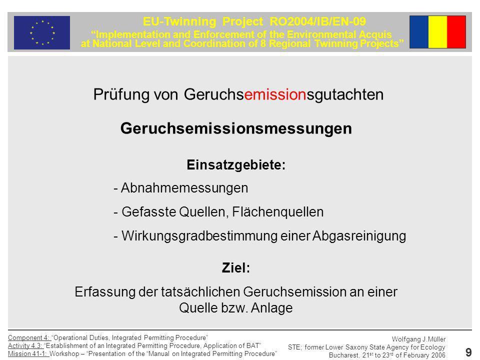 10 EU-Twinning Project RO2004/IB/EN-09 Implementation and Enforcement of the Environmental Acquis at National Level and Coordination of 8 Regional Twinning Projects Component 4: Operational Duties, Integrated Permitting Procedure Activity 4.3: Establishment of an Integrated Permitting Procedure, Application of BAT Mission 41-1: Workshop – Presentation of the Manual on Integrated Permitting Procedure Wolfgang J.Müller STE; former Lower Saxony State Agency for Ecology Bucharest, 21 st to 23 rd of February 2006 Prüfung von Geruchsemissionsgutachten Formulierung der Messaufgabe - Vollständige Beschreibung der Aufgabenstellung - Darstellung der aufgabenbezogenen Sachprobleme Die Aufgabe muss mit den im Gutachten beschriebenen Mitteln von Dritten nachvollzogen werden können.