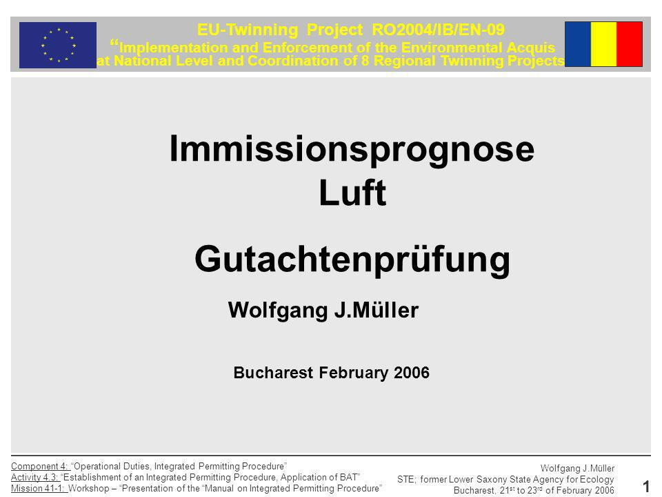 Wolfgang J.Müller STE; former Lower Saxony State Agency for Ecology Bucharest, 21 st to 23 rd of February 2006 Component 4: Operational Duties, Integrated Permitting Procedure Activity 4.3: Establishment of an Integrated Permitting Procedure, Application of BAT Mission 41-1: Workshop – Presentation of the Manual on Integrated Permitting Procedure 1 EU-Twinning Project RO2004/IB/EN-09 Implementation and Enforcement of the Environmental Acquis at National Level and Coordination of 8 Regional Twinning Projects Immissionsprognose Luft Gutachtenprüfung Wolfgang J.Müller Bucharest February 2006