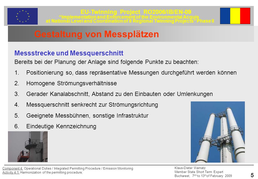 EU-Twinning Project RO2006/IB/EN-09 Implementation and Enforcement of the Environmental Acquis at National Level and Coordination of 8 Regional Twinning Projects Phase II Klaus-Dieter Warnatz Member State Short Term Expert Bucharest, 7 tth to 13 th of February 2009 6 Component 4: Operational Duties / Integrated Permitting Procedure / Emission Monitoring Activity 4.1: Harmonization of the permitting procedure; Gestaltung von Messplätzen Messstrecke und Messquerschnitt Hier finden sich die Anforderungen wie in der EN 13184-1 (Staubmessung) festgelegt: 1.Winkel der Strömung gegenüber der Achse des Kanals <15° 2.Keine lokale negative Strömung 3.Mindestgeschwindigkeit, abhängig vom Messverfahren (bei Staudruck > 5 Pa) 4.Verhältnis von maximaler zu minimaler Strömungsgeschwindigkeit kleiner 3 : 1 5.Anforderungen an die Ein- und Auslaufstrecke 5x hydraulichen Durchmesser Einlaufstrecke, 2x hydr D Auslaufstrecke (Abstand bis zum Ende des Abgaskanals mindestens 5x hydr.
