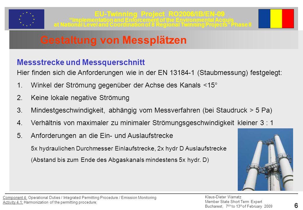 EU-Twinning Project RO2006/IB/EN-09 Implementation and Enforcement of the Environmental Acquis at National Level and Coordination of 8 Regional Twinning Projects Phase II Klaus-Dieter Warnatz Member State Short Term Expert Bucharest, 7 tth to 13 th of February 2009 17 Component 4: Operational Duties / Integrated Permitting Procedure / Emission Monitoring Activity 4.1: Harmonization of the permitting procedure; Probenahmestrategie Auffinden des Besten Messpunktes für automatische Messeinrichtungen – AMS Eine aufwendige Methode zum Auffinden des besten Messpunktes für die AMS-Messung wird beschrieben, wobei die Repräsentativität für die Massenstromdichte und die Sauerstoffkonzentration zu berücksichtigen ist.
