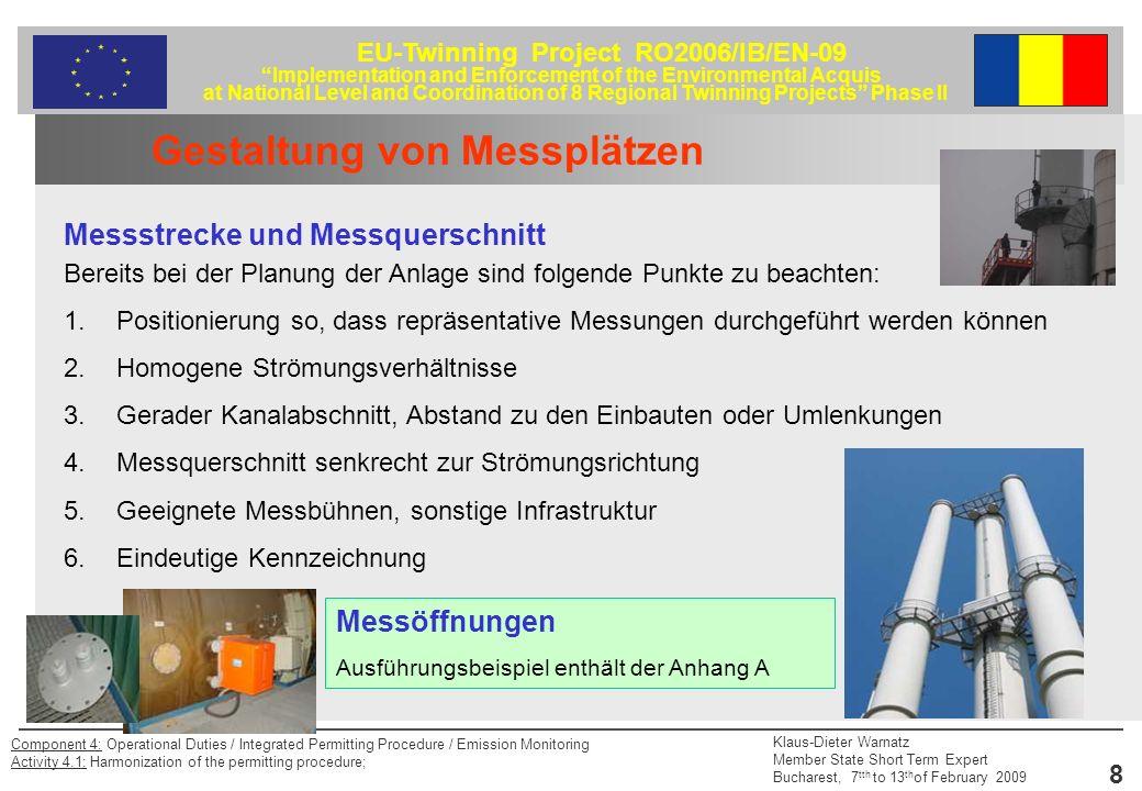 EU-Twinning Project RO2006/IB/EN-09 Implementation and Enforcement of the Environmental Acquis at National Level and Coordination of 8 Regional Twinning Projects Phase II Klaus-Dieter Warnatz Member State Short Term Expert Bucharest, 7 tth to 13 th of February 2009 9 Component 4: Operational Duties / Integrated Permitting Procedure / Emission Monitoring Activity 4.1: Harmonization of the permitting procedure; Gestaltung von Messplätzen Arbeitsfläche / Messbühne Bereits bei der Planung der Anlage sind folgende Punkte zur Durchsetzung vernünftiger Arbeitsbedingungen am Messplatz zu beachten: Traversierfläche (Freiraum hinter der Messöffnung) Erreichbarkeit der Messöffnungen Energieversorgung Zugänglichkeit über Treppen Transportmöglichkeit für Geräte Arbeitssicherheit Ansonsten Wetterschutz, Beheizung u.