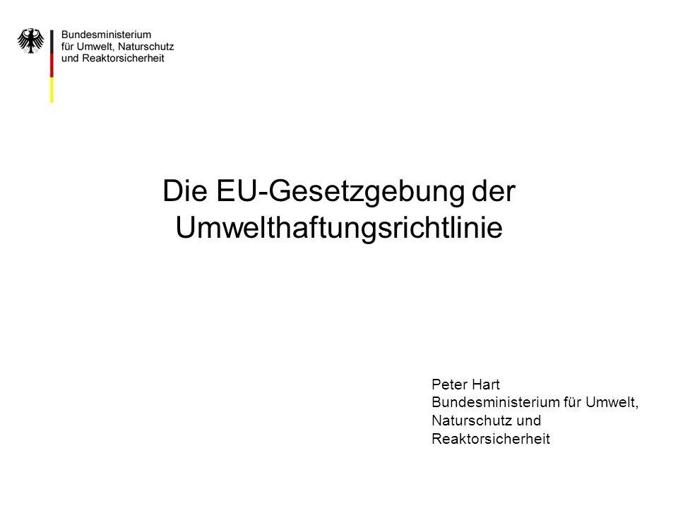 Die EU-Gesetzgebung der Umwelthaftungsrichtlinie Peter Hart Bundesministerium für Umwelt, Naturschutz und Reaktorsicherheit