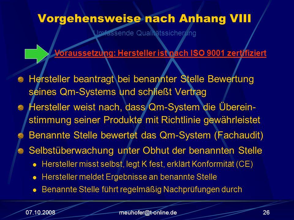 07.10.2008rneuhofer@t-online.de26 Vorgehensweise nach Anhang VIII Hersteller beantragt bei benannter Stelle Bewertung seines Qm-Systems und schließt Vertrag Hersteller weist nach, dass Qm-System die Überein- stimmung seiner Produkte mit Richtlinie gewährleistet Benannte Stelle bewertet das Qm-System (Fachaudit) Selbstüberwachung unter Obhut der benannten Stelle Hersteller misst selbst, legt K fest, erklärt Konformität (CE) Hersteller meldet Ergebnisse an benannte Stelle Benannte Stelle führt regelmäßig Nachprüfungen durch Umfassende Qualitätssicherung Voraussetzung: Hersteller ist nach ISO 9001 zertifiziert
