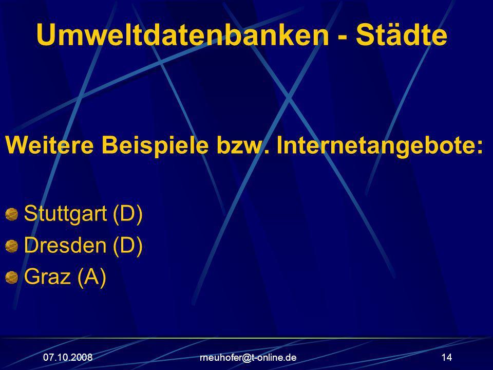 07.10.2008rneuhofer@t-online.de14 Umweltdatenbanken - Städte Weitere Beispiele bzw. Internetangebote: Stuttgart (D) Dresden (D) Graz (A)