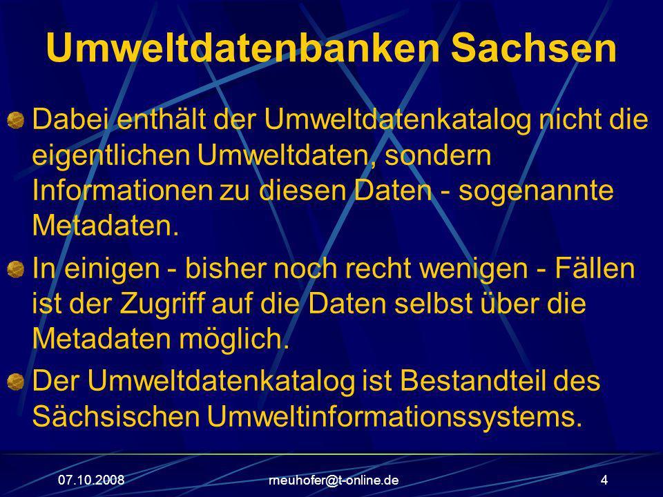 07.10.2008rneuhofer@t-online.de4 Umweltdatenbanken Sachsen Dabei enthält der Umweltdatenkatalog nicht die eigentlichen Umweltdaten, sondern Informatio