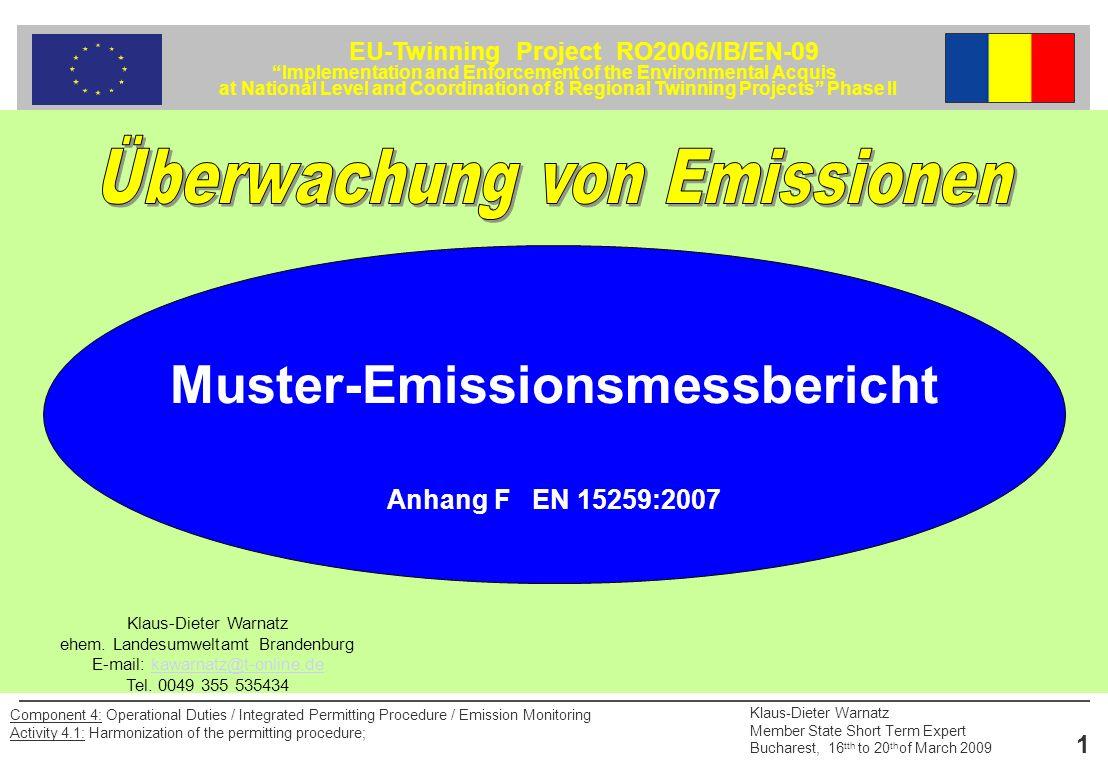 EU-Twinning Project RO2006/IB/EN-09 Implementation and Enforcement of the Environmental Acquis at National Level and Coordination of 8 Regional Twinning Projects Phase II Klaus-Dieter Warnatz Member State Short Term Expert Bucharest, 16 tth to 20 th of March 2009 22 Component 4: Operational Duties / Integrated Permitting Procedure / Emission Monitoring Activity 4.1: Harmonization of the permitting procedure; 4.5 Staubinhaltsstoffe (partikelförmige und filtergängige Stoffe) 4.4.1 Messobjekt 4.4.2 Grundlagen des Messverfahrens/Richtlinie: 4.4.3 Geräte für die Probenahme 4.4.4 Aufbereitung und Auswertung der Messfilter und des Absorptionsmaterials 4.4.5 Verfahrenskenngrößen: Querempfindlichkeiten, Standardabweichungen, Nachweisgrenzen 4.4 Geruchsemissionen Muster-Emissionsmessbericht nach EN 15259 Anlage F