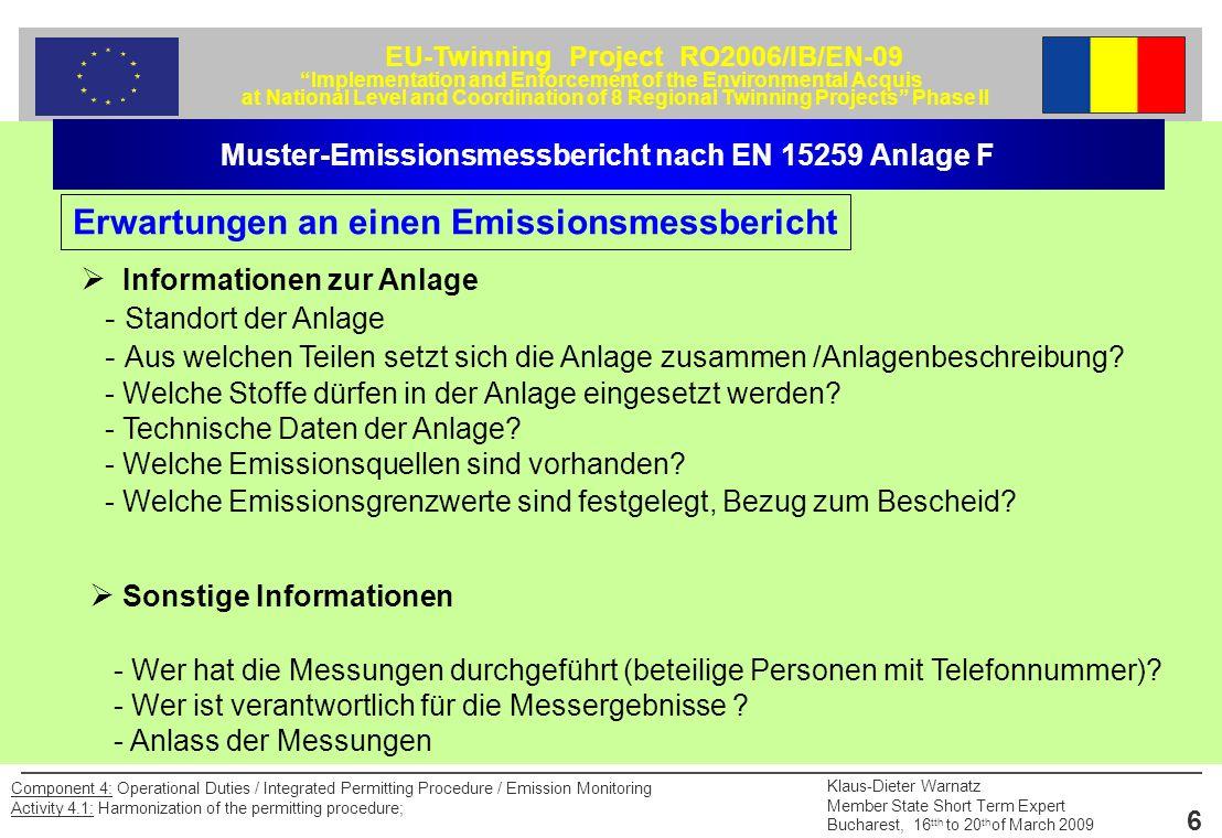 EU-Twinning Project RO2006/IB/EN-09 Implementation and Enforcement of the Environmental Acquis at National Level and Coordination of 8 Regional Twinning Projects Phase II Klaus-Dieter Warnatz Member State Short Term Expert Bucharest, 16 tth to 20 th of March 2009 17 Component 4: Operational Duties / Integrated Permitting Procedure / Emission Monitoring Activity 4.1: Harmonization of the permitting procedure; 4.2 Gas- und dampfförmige Emissionen 4.2.1 Kontinuierliche Messverfahren (Angabe für jedes einzelne Messobjekt) 4.2.1.1 Messobjekt (z.B.