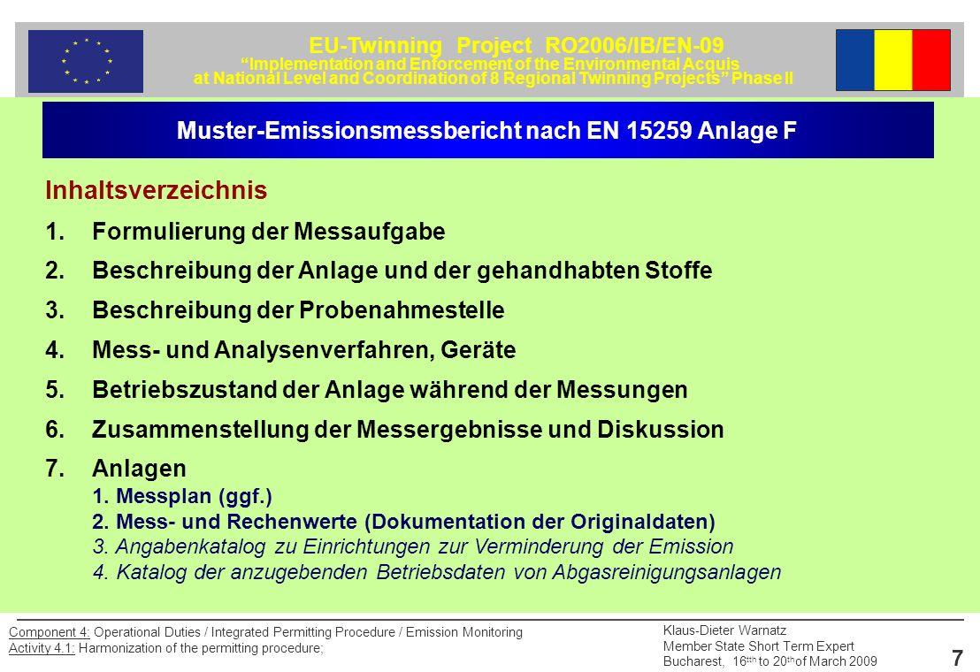 EU-Twinning Project RO2006/IB/EN-09 Implementation and Enforcement of the Environmental Acquis at National Level and Coordination of 8 Regional Twinning Projects Phase II Klaus-Dieter Warnatz Member State Short Term Expert Bucharest, 16 tth to 20 th of March 2009 18 Component 4: Operational Duties / Integrated Permitting Procedure / Emission Monitoring Activity 4.1: Harmonization of the permitting procedure; Muster-Emissionsmessbericht nach EN 15259 Anlage F 4.3 Partikelförmige Emissionen 4.3.1 Messverfahren /Richtlinie: 4.3.2 Probenahmegeräte o Planfilter: o Filterkopfgerät mit Quarzwollehülse: o Kaskadenimpaktor: Entnahmesonde: Material: beheizt/unbeheizt: 4.3.3 Aufarbeitung und Auswertung des Abscheidemediums – Trocknungstemperatur und –zeit des Abscheidemediums vor und nach der Beaufschlagung: – klimatisierter Wägeraum: ja / nein 4.3.4 Verfahrenskenngrößen (Nachweisgrenzen, Messunsicherheit, Fehlerbetrachtung)