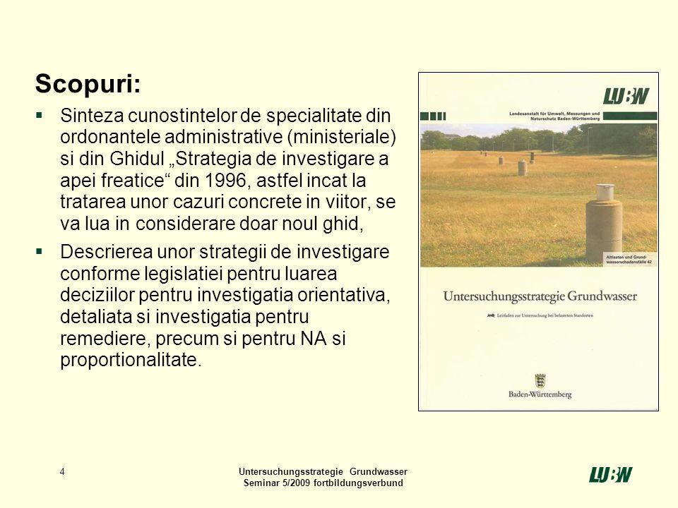 4Untersuchungsstrategie Grundwasser Seminar 5/2009 fortbildungsverbund Scopuri: Sinteza cunostintelor de specialitate din ordonantele administrative (