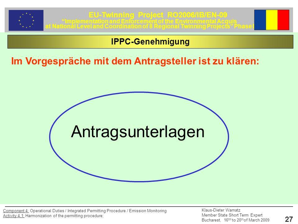 EU-Twinning Project RO2006/IB/EN-09 Implementation and Enforcement of the Environmental Acquis at National Level and Coordination of 8 Regional Twinning Projects Phase II Klaus-Dieter Warnatz Member State Short Term Expert Bucharest, 16 tth to 20 th of March 2009 27 Component 4: Operational Duties / Integrated Permitting Procedure / Emission Monitoring Activity 4.1: Harmonization of the permitting procedure; Im Vorgespräche mit dem Antragsteller ist zu klären: IPPC-Genehmigung Antragsunterlagen