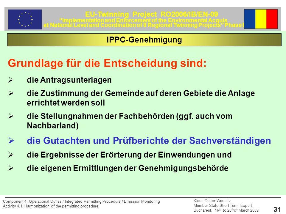 EU-Twinning Project RO2006/IB/EN-09 Implementation and Enforcement of the Environmental Acquis at National Level and Coordination of 8 Regional Twinning Projects Phase II Klaus-Dieter Warnatz Member State Short Term Expert Bucharest, 16 tth to 20 th of March 2009 31 Component 4: Operational Duties / Integrated Permitting Procedure / Emission Monitoring Activity 4.1: Harmonization of the permitting procedure; Grundlage für die Entscheidung sind: die Antragsunterlagen die Zustimmung der Gemeinde auf deren Gebiete die Anlage errichtet werden soll die Stellungnahmen der Fachbehörden (ggf.