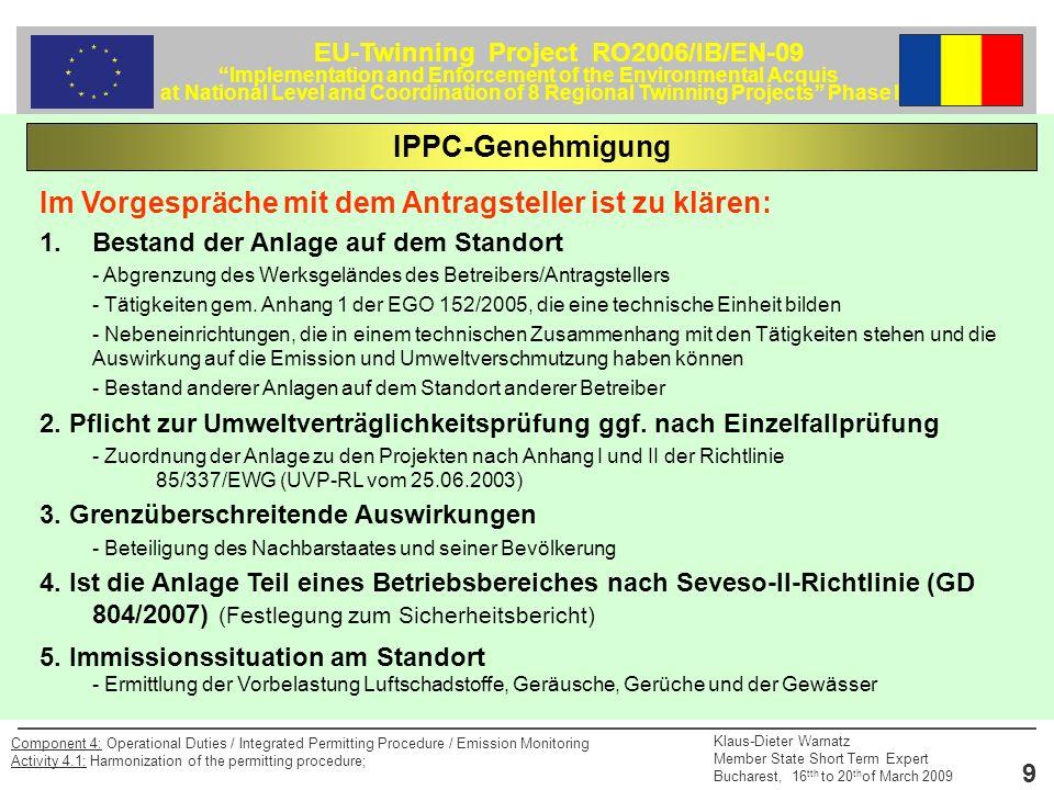 EU-Twinning Project RO2006/IB/EN-09 Implementation and Enforcement of the Environmental Acquis at National Level and Coordination of 8 Regional Twinning Projects Phase II Klaus-Dieter Warnatz Member State Short Term Expert Bucharest, 16 tth to 20 th of March 2009 9 Component 4: Operational Duties / Integrated Permitting Procedure / Emission Monitoring Activity 4.1: Harmonization of the permitting procedure; Im Vorgespräche mit dem Antragsteller ist zu klären: 1.Bestand der Anlage auf dem Standort - Abgrenzung des Werksgeländes des Betreibers/Antragstellers - Tätigkeiten gem.