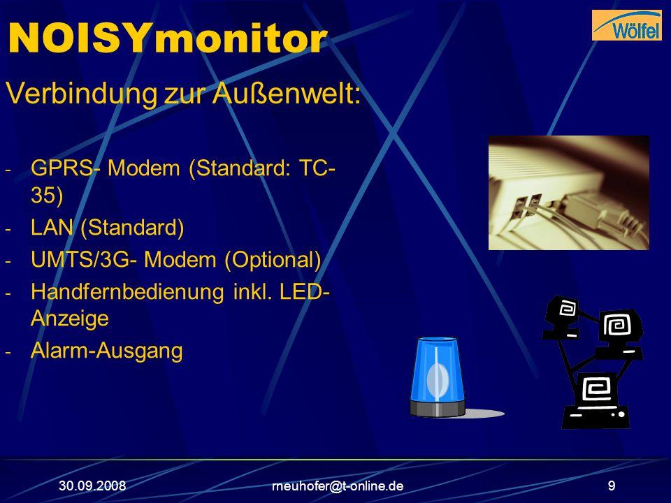 30.09.2008rneuhofer@t-online.de9 NOISYmonitor Verbindung zur Außenwelt: - GPRS- Modem (Standard: TC- 35) - LAN (Standard) - UMTS/3G- Modem (Optional)