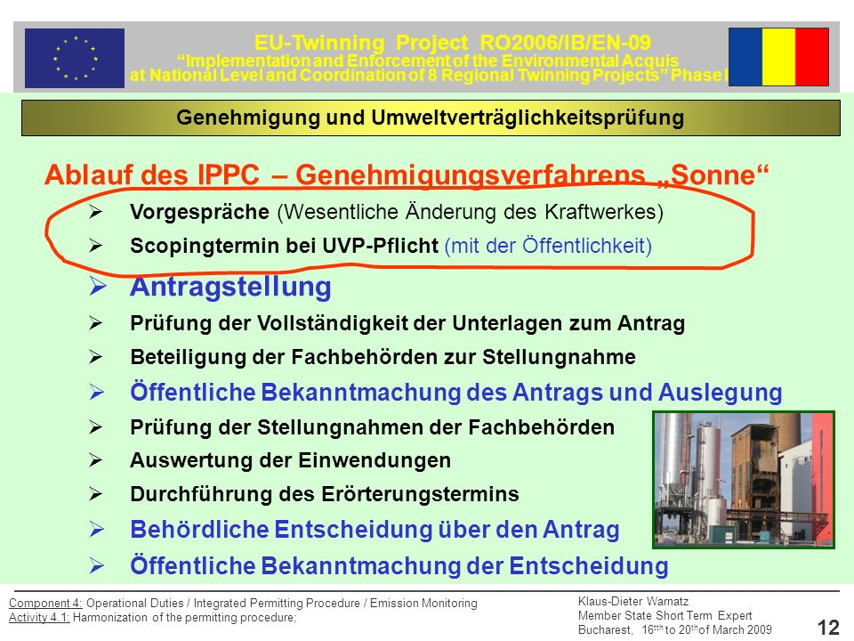 EU-Twinning Project RO2006/IB/EN-09 Implementation and Enforcement of the Environmental Acquis at National Level and Coordination of 8 Regional Twinning Projects Phase II Klaus-Dieter Warnatz Member State Short Term Expert Bucharest, 16 tth to 20 th of March 2009 12 Component 4: Operational Duties / Integrated Permitting Procedure / Emission Monitoring Activity 4.1: Harmonization of the permitting procedure; Ablauf des IPPC – Genehmigungsverfahrens Sonne Vorgespräche (Wesentliche Änderung des Kraftwerkes) Scopingtermin bei UVP-Pflicht (mit der Öffentlichkeit) Antragstellung Prüfung der Vollständigkeit der Unterlagen zum Antrag Beteiligung der Fachbehörden zur Stellungnahme Öffentliche Bekanntmachung des Antrags und Auslegung Prüfung der Stellungnahmen der Fachbehörden Auswertung der Einwendungen Durchführung des Erörterungstermins Behördliche Entscheidung über den Antrag Öffentliche Bekanntmachung der Entscheidung Genehmigung und Umweltverträglichkeitsprüfung