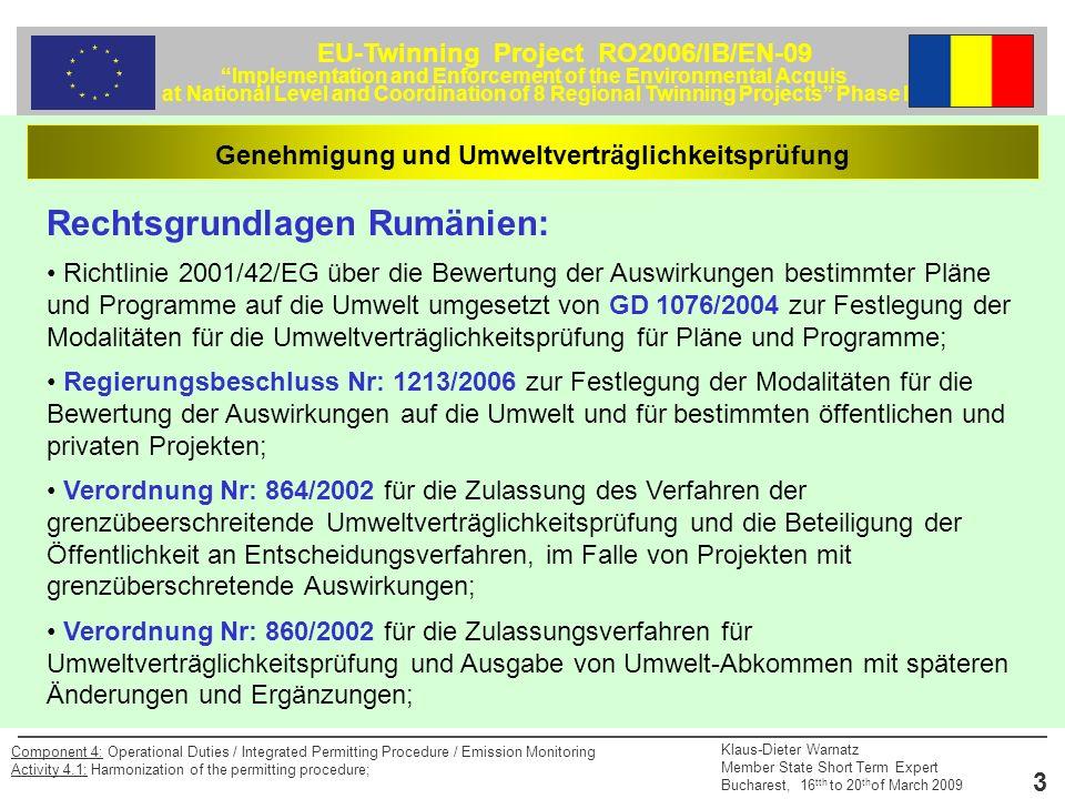 EU-Twinning Project RO2006/IB/EN-09 Implementation and Enforcement of the Environmental Acquis at National Level and Coordination of 8 Regional Twinning Projects Phase II Klaus-Dieter Warnatz Member State Short Term Expert Bucharest, 16 tth to 20 th of March 2009 3 Component 4: Operational Duties / Integrated Permitting Procedure / Emission Monitoring Activity 4.1: Harmonization of the permitting procedure; Genehmigung und Umweltverträglichkeitsprüfung Rechtsgrundlagen Rumänien: Richtlinie 2001/42/EG über die Bewertung der Auswirkungen bestimmter Pläne und Programme auf die Umwelt umgesetzt von GD 1076/2004 zur Festlegung der Modalitäten für die Umweltverträglichkeitsprüfung für Pläne und Programme; Regierungsbeschluss Nr: 1213/2006 zur Festlegung der Modalitäten für die Bewertung der Auswirkungen auf die Umwelt und für bestimmten öffentlichen und privaten Projekten; Verordnung Nr: 864/2002 für die Zulassung des Verfahren der grenzübeerschreitende Umweltverträglichkeitsprüfung und die Beteiligung der Öffentlichkeit an Entscheidungsverfahren, im Falle von Projekten mit grenzüberschretende Auswirkungen; Verordnung Nr: 860/2002 für die Zulassungsverfahren für Umweltverträglichkeitsprüfung und Ausgabe von Umwelt-Abkommen mit späteren Änderungen und Ergänzungen;