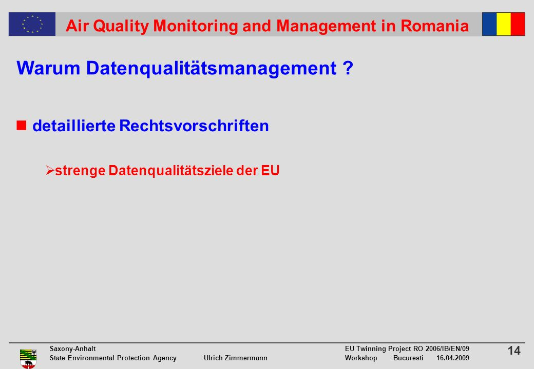14 Saxony-Anhalt EU Twinning Project RO 2006/IB/EN/09 State Environmental Protection Agency Ulrich ZimmermannWorkshop Bucuresti Air Quality Monitoring and Management in Romania detaillierte Rechtsvorschriften strenge Datenqualitätsziele der EU Warum Datenqualitätsmanagement