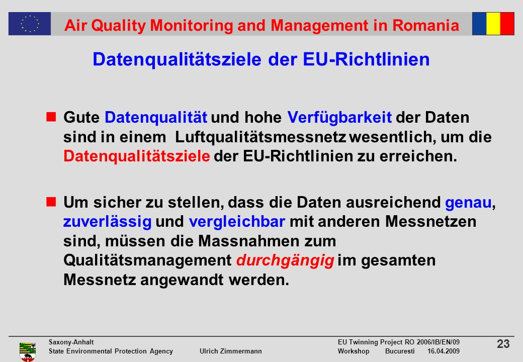 23 Saxony-Anhalt EU Twinning Project RO 2006/IB/EN/09 State Environmental Protection Agency Ulrich ZimmermannWorkshop Bucuresti 16.04.2009 Air Quality Monitoring and Management in Romania Datenqualitätsziele der EU-Richtlinien Gute Datenqualität und hohe Verfügbarkeit der Daten sind in einem Luftqualitätsmessnetz wesentlich, um die Datenqualitätsziele der EU-Richtlinien zu erreichen.