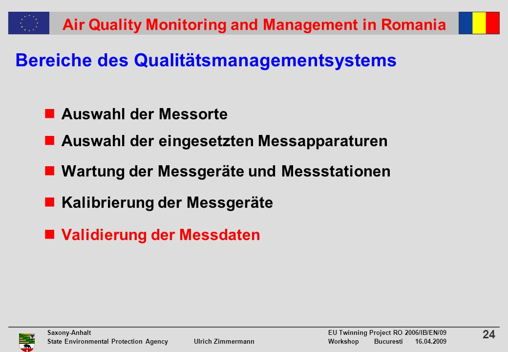 24 Saxony-Anhalt EU Twinning Project RO 2006/IB/EN/09 State Environmental Protection Agency Ulrich ZimmermannWorkshop Bucuresti Air Quality Monitoring and Management in Romania Bereiche des Qualitätsmanagementsystems Auswahl der Messorte Auswahl der eingesetzten Messapparaturen Wartung der Messgeräte und Messstationen Kalibrierung der Messgeräte Validierung der Messdaten
