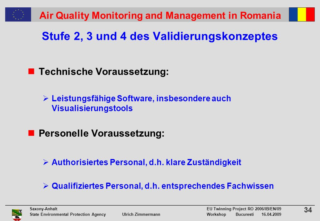 34 Saxony-Anhalt EU Twinning Project RO 2006/IB/EN/09 State Environmental Protection Agency Ulrich ZimmermannWorkshop Bucuresti 16.04.2009 Air Quality Monitoring and Management in Romania Stufe 2, 3 und 4 des Validierungskonzeptes Technische Voraussetzung: Leistungsfähige Software, insbesondere auch Visualisierungstools Personelle Voraussetzung: Authorisiertes Personal, d.h.