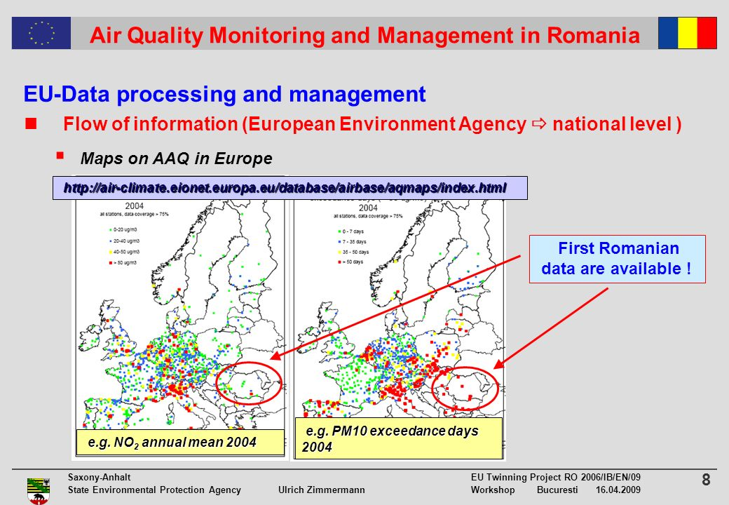 8 Saxony-Anhalt EU Twinning Project RO 2006/IB/EN/09 State Environmental Protection Agency Ulrich ZimmermannWorkshop Bucuresti Air Quality Monitoring and Management in Romania EU-Data processing and management Flow of information (European Environment Agency national level ) Maps on AAQ in Europe e.g.