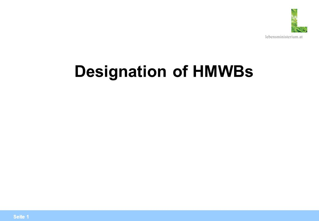 Seite 12 Water body cannot be designated as HMWB now, but maybe at a later stage, when the failing of good ecological status (good status of biological elements assessed with WFD compliant method!) is proved with high confidence!